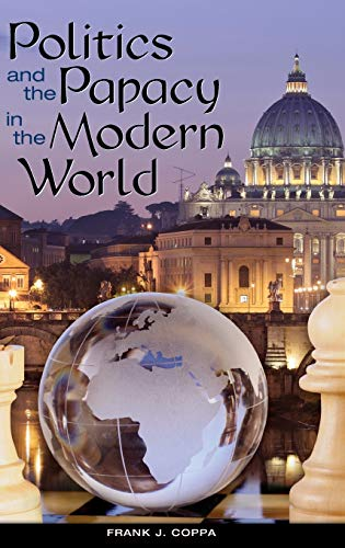 Politics and the Papacy in the Modern World: Coppa, Frank J.