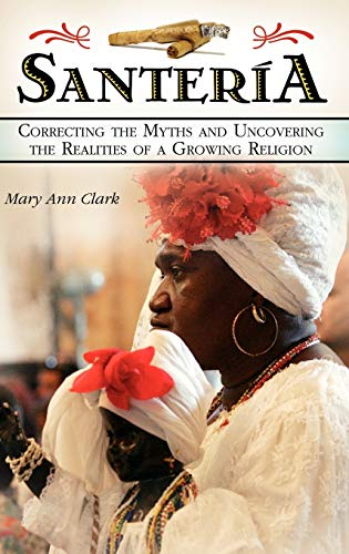 Santeria: Correcting the Myths and Uncovering the Realities of a Growing Religion: Clark, Mary Ann