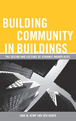 Building Community in Buildings: The Design And Culture of Dynamic Workplaces: Kemp, Jana M.; Baker...