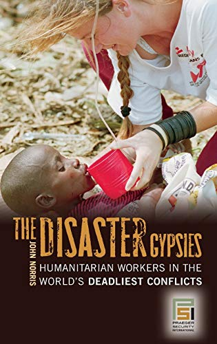 The Disaster Gypsies: Humanitarian Workers in the World s Deadliest Conflicts (Hardback): John ...