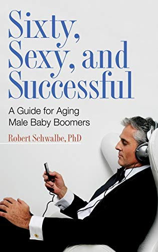 9780275999285: Sixty, Sexy, and Successful: A Guide for Aging Male Baby Boomers (Sex, Love, and Psychology)