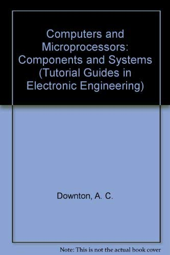 Computers and Microprocessors: Components and Systems.: Downton, A. C.: