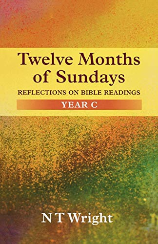 Twelve Months of Sundays: reflections on Bible readings: Year C: N T Wright