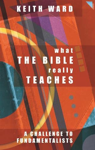 What the Bible Really Teaches: A Challenge to Fundamentalists: Ward, Keith