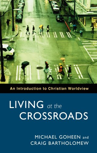 Living at the Crossroads: An Introduction to Christian Worldview: Goheen, Michael W.; Bartholomew, ...