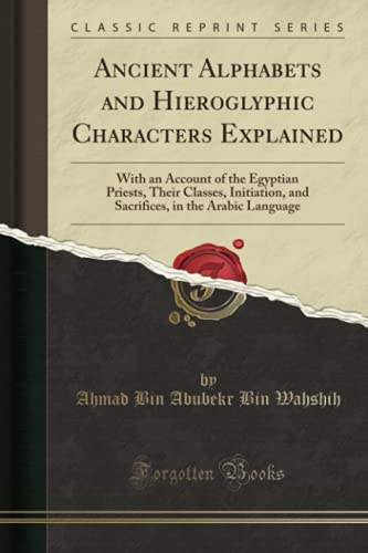 9780282169558: Ancient Alphabets and Hieroglyphic Characters Explained: With an Account of the Egyptian Priests, Their Classes, Initiation, and Sacrifices, in the Arabic Language (Classic Reprint)