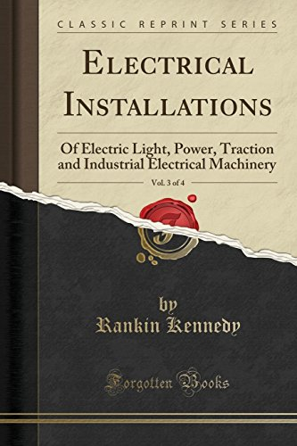 Electrical Installations, Vol. 3 of 4: Of: Kennedy, Rankin
