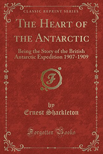 9780282269449: The Heart of the Antarctic: Being the Story of the British Antarctic Expedition 1907-1909 (Classic Reprint)