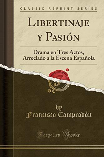 Libertinaje y Pasion: Drama En Tres Actos,: Francisco Camprodon