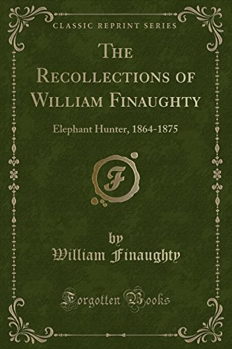 The Recollections of William Finaughty: Elephant Hunter,: Finaughty, William