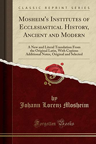 9780282488208: Mosheim's Institutes of Ecclesiastical History, Ancient and Modern: A New and Literal Translation From the Original Latin, With Copious Additional Notes, Original and Selected (Classic Reprint)