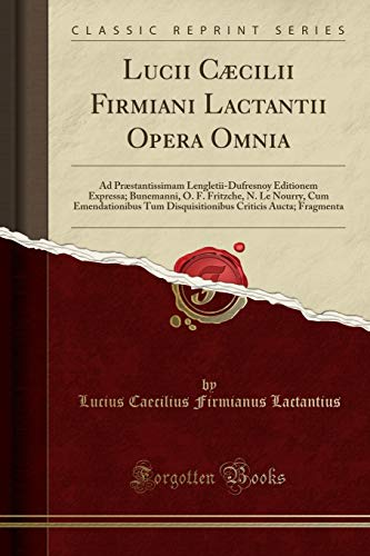 Lucii Caecilii Firmiani Lactantii Opera Omnia: Ad: Lucius Caecilius Firmianus
