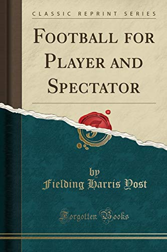 Football for Player and Spectator (Classic Reprint): Fielding Harris Yost
