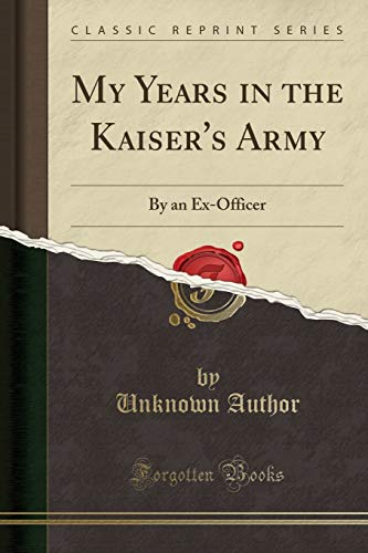 My Years in the Kaiser s Army: Unknown Author