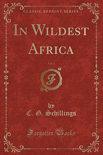 In Wildest Africa, Vol. 1 (Classic Reprint): C. G. Schillings