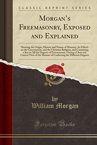 9780282582098: Morgan's Freemasonry, Exposed and Explained: Showing the Origin, History and Nature of Masonry, Effects on the Government, and the Christian Religion ... a Clear and Correct View of the Manner o