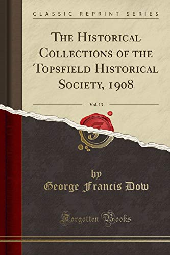 9780282606435: The Historical Collections of the Topsfield Historical Society, 1908, Vol. 13 (Classic Reprint)