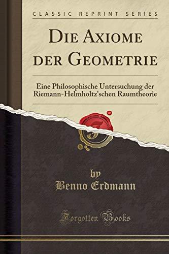 Die Axiome Der Geometrie: Eine Philosophische Untersuchung Der Riemann-Helmholtz'schen Raumtheorie (Classic Reprint) (Paperback) - Benno Erdmann
