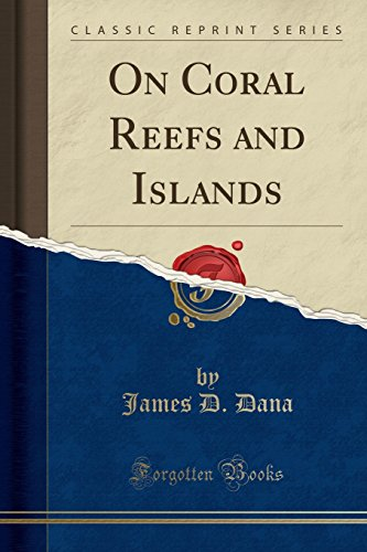 On Coral Reefs and Islands (Classic Reprint): Dana, James D.