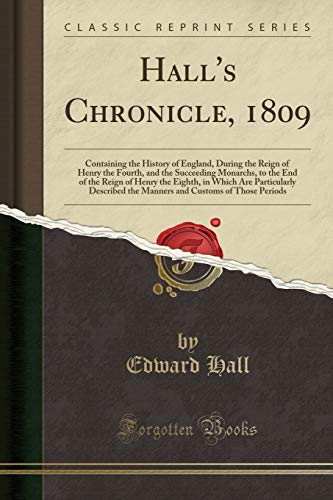 9780282751586: Hall's Chronicle, 1809: Containing the History of England, During the Reign of Henry the Fourth, and the Succeeding Monarchs, to the End of the Reign ... the Manners and Customs of Those Periods