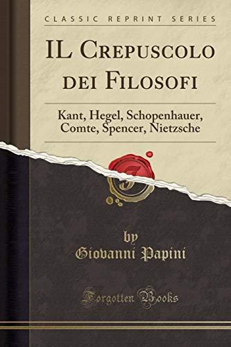 9780282828219: IL Crepuscolo dei Filosofi: Kant, Hegel, Schopenhauer, Comte, Spencer, Nietzsche (Classic Reprint)