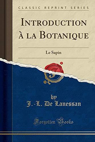 Introduction la Botanique Le Sapin Classic Reprint: Lanessan, J. -L.