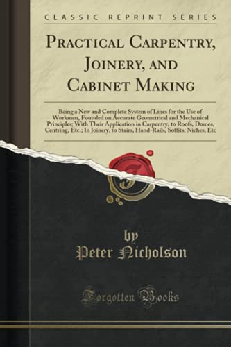 Practical Carpentry, Joinery, and Cabinet Making: Being: Peter Nicholson