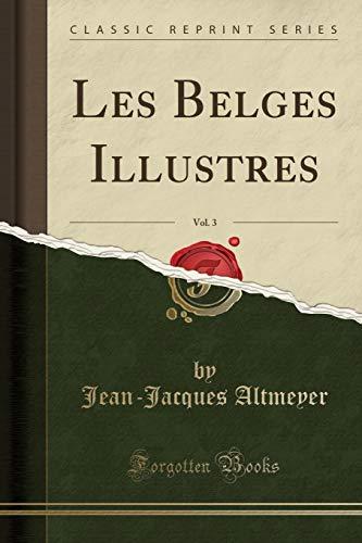 Les Belges Illustres, Vol. 3 (Classic Reprint): Jean-Jacques Altmeyer
