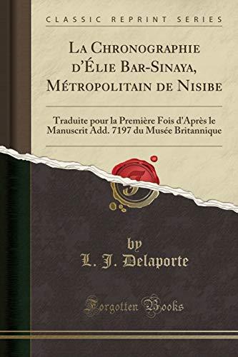 9780282954123: La Chronographie d'Élie Bar-Sinaya, Métropolitain de Nisibe: Traduite pour la Première Fois d'Après le Manuscrit Add. 7197 du Musée Britannique (Classic Reprint) (French Edition)