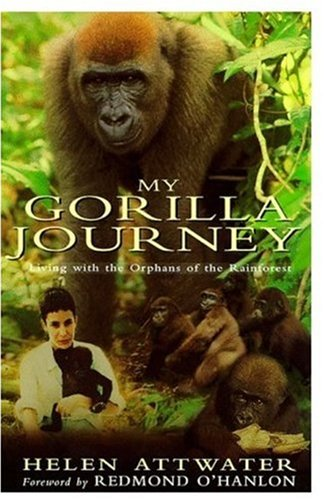 My Gorilla Journey: Living with the Orphans of the Rainforest.: Helen Attwater .