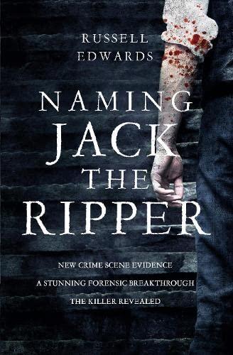 9780283072086: Naming Jack the Ripper: New Crime Scene Evidence, A Stunning Forensic Breakthrough, The Killer Revealed