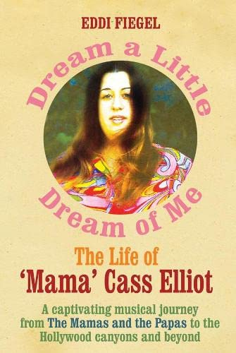 "Dream A Little Dream Of Me. The Life Of """" Mama """" Cass Elliot"