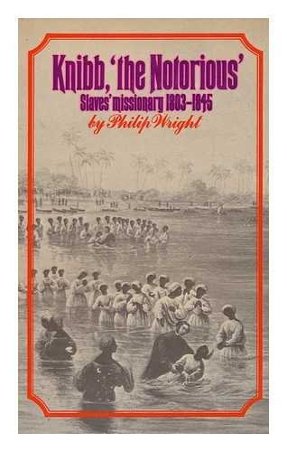 Knibb 'the Notorious' : Slaves' Missionary, 1803-1845: Wright, Philip