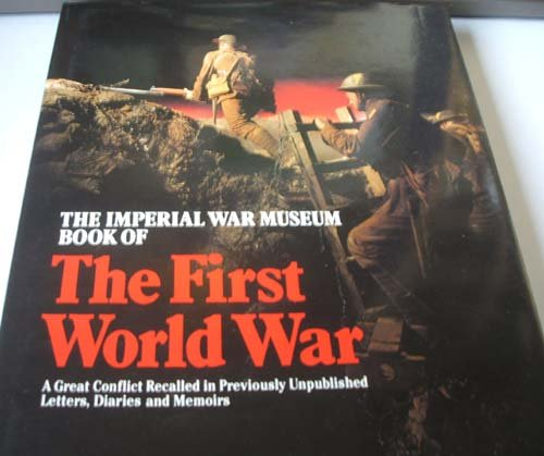 THE IMPERIAL WAR MUSEUM BOOK OF THE FIRST WORLD WAR. A Great Conflict Recalled in Previously Unpu...