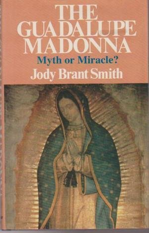 The Guadalupe Madonna: Myth or Miracle?: Smith, Jody Brant