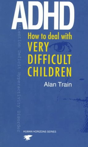ADHD: How to Deal with Very Difficult: Train, Alan
