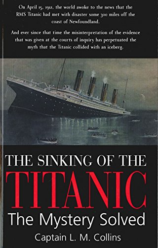 The Sinking of the Titanic: The Mystery Solved: L.M. Collins