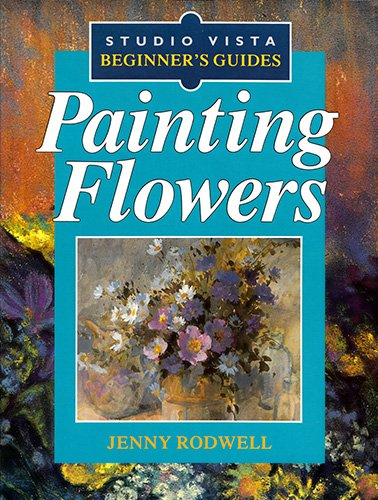 Painting Flowers (Studio Vista Beginners Guides): Rodwell, Jenny