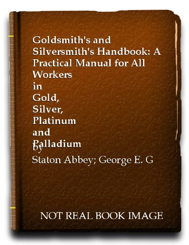 Goldsmith's and Silversmith's Handbook: A Practical Manual: George E. Gee,Staton