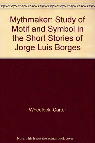 Mythmaker: Study of Motif and Symbol in the Short Stories of Jorge Luis Borges: Wheelock, Carter