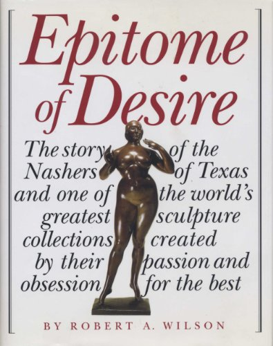 9780292702868: Epitome of Desire: The Story of the Nashers of Texas and One of the World's Greatest Sculpture Collections Created by Their Passion and Obsession for the Best