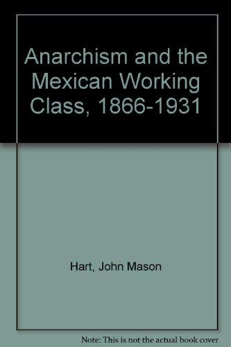 Anarchism and the Mexican Working Class, 1866-1931: Hart, John M.