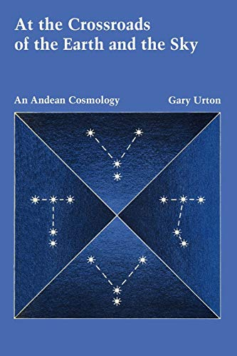 At the Crossroads of the Earth and the Sky: An Andean Cosmology (Latin American Monographs: No. 55)...