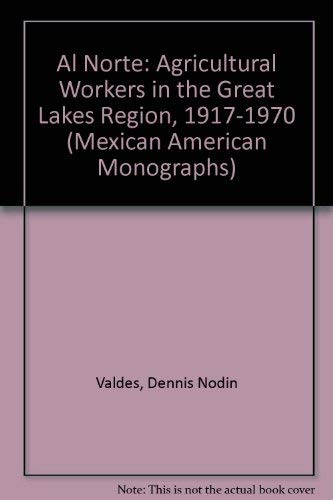 Al Norte: Agricultural Workers in the Great Lakes Region, 1917-1970 (Mexican American Monographs): ...