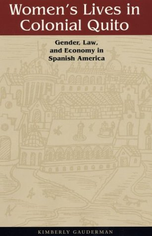 Women's Lives in Colonial Quito: Gender, Law, and Economy in Spanish America