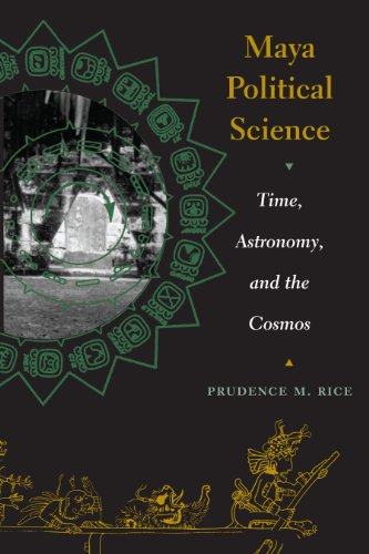 Maya Political Science: Time, Astronomy, and the Cosmos: Prudence M. Rice