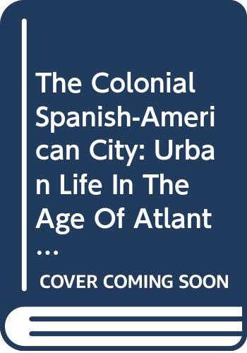 9780292706217: The Colonial Spanish-American City: Urban Life in the Age of Atlantic Capitalism