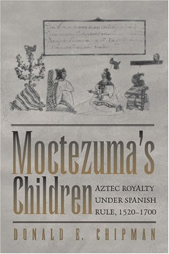 Moctezuma's Children: Aztec Royalty under Spanish Rule,: Chipman, Donald E.