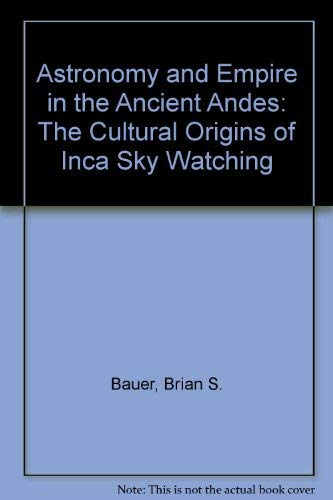 Astronomy and Empire in the Ancient Andes: The Cultural Origins of Inca Sky Watching: Bauer, Brian ...
