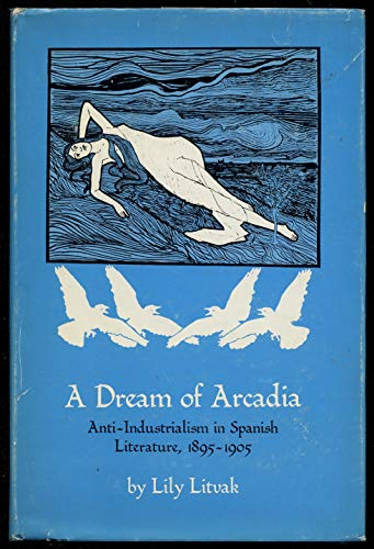 A Dream of Arcadia: Anti-Industrialism in Spanish: Litvak, Lily